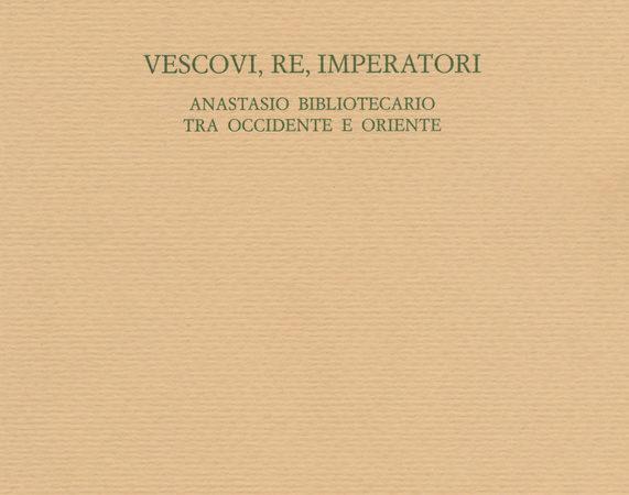 Vescovi, re, imperatori. Anastasio Bibliotecario fra Occidente e Oriente