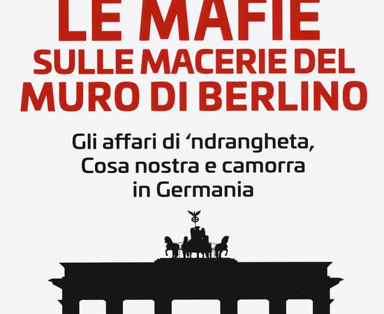 Le mafie sulle macerie del muro di Berlino. Gli affari di 'ndrangheta, Cosa nostra e camorra in Germania