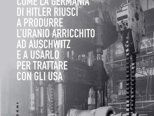 L' atomica nazista. Come la Germania di Hitler riuscì a produrre l'uranio arricchito ad Auschwitz e a usarlo per trattare con gli USA