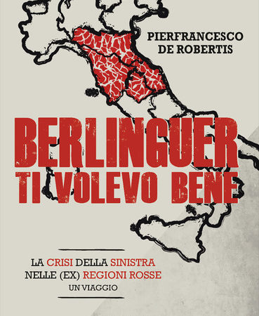 Berlinguer ti volevo bene. Viaggio nella crisi delle (ex) regioni rosse