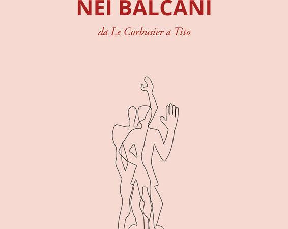 Modernità nei Balcani. Da Le Corbusier a Tito. Ediz. Illustrata