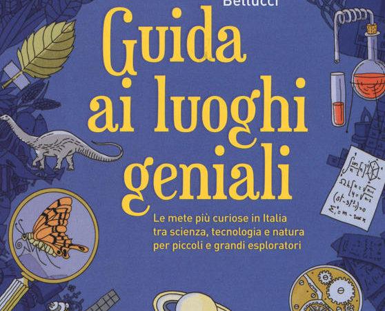 Guida ai luoghi geniali. Le mete più curiose in Italia tra scienza, tecnologia e natura per piccoli e grandi esploratori