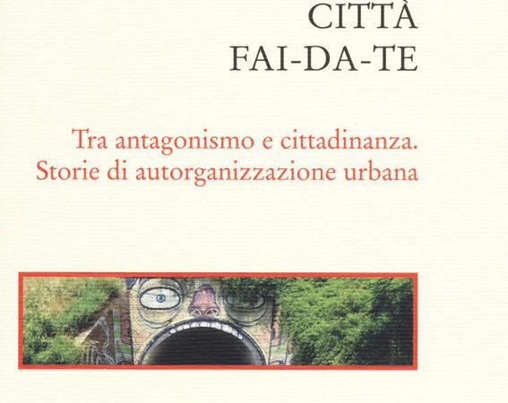 Città fai-da-te. Tra antagonismo e cittadinanza. Storie di autorganizzazione urbana