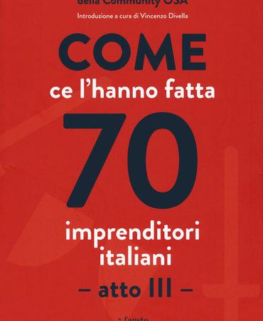 Come ce l'hanno fatta 70 imprenditori italiani. Atto III