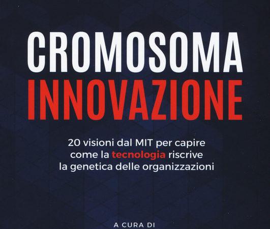 Cromosoma innovazione. 20 visioni del MIT per capire come la tecnologia riscrive la genetica delle organizzazioni