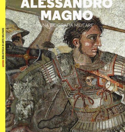 Alessandro Magno. Una biografia militare