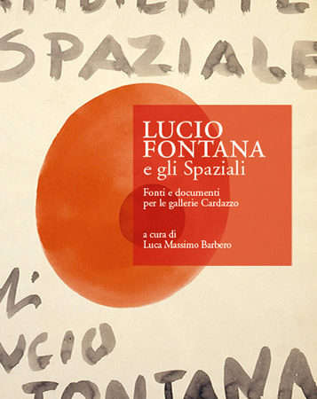 Lucio Fontana e gli Spaziali. Fonti e documenti per le gallerie Cardazzo. Ediz. Illustrata