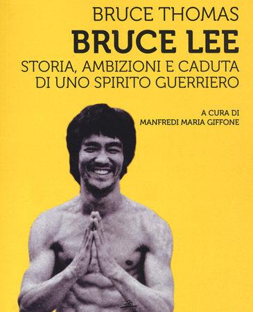 Bruce Lee. Storia, ambizioni e caduta di uno spirito guerriero