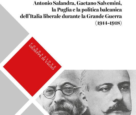 La «chiave dell'Adriatico». Antonio Salandra, Gaetano Salvemini, la Puglia e la politica balcanica dell'Italia liberale durante la Grande Guerra (1914-1918)