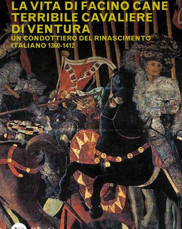 La vita di Facino Cane terribile cavaliere di ventura. Un condottiero del Rinascimento italiano 1360-1412