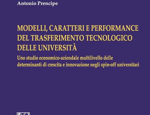 Modelli, caratteri e performance del trasferimento tecnologico delle università. Uno studio economico-aziendale multilivello delle determinanti di crescita e innovazione negli spin-off universitari,