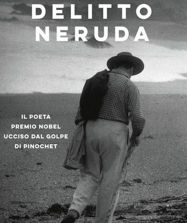 Delitto Neruda. Il poeta premio Nobel ucciso dal golpe di Pinochet