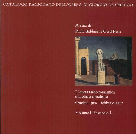 Giorgio de Chirico. Catalogo ragionato delle opere. Vol. 1\1: L'opera tardo romantica e la prima metafisica 1908-1912