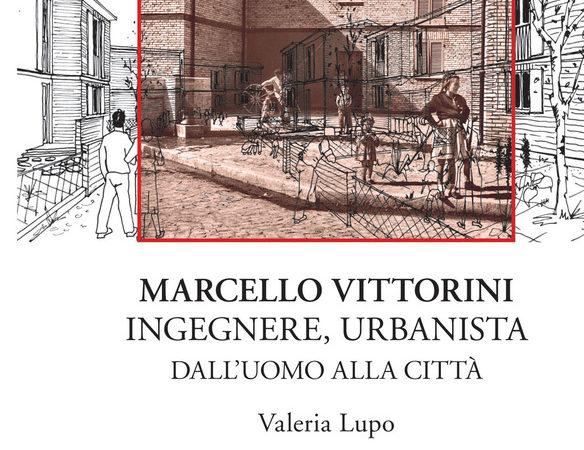 Marcello Vittorini. Ingegnere, urbanista. Dall'uomo alla città. Ediz. Illustrata