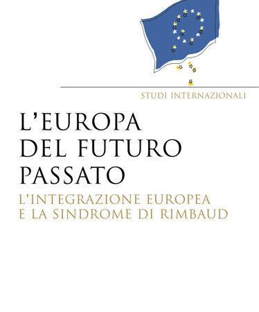 Europa del futuro passato. L'integrazione europea e la «sindrome di Rimbaud»