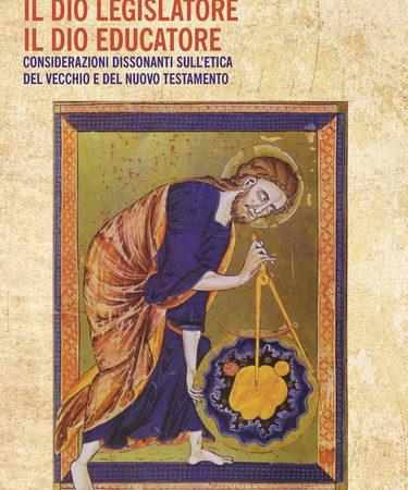 Il Dio legislatore, il Dio educatore. Considerazioni dissonanti sull'etica del Vecchio e Nuovo Testamento