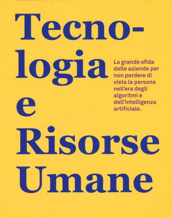 Tecnologia e risorse umane. La grande sfida delle aziende per non perdere di vista la persona nell'era degli algoritmi e dell'intelligenza artificiale