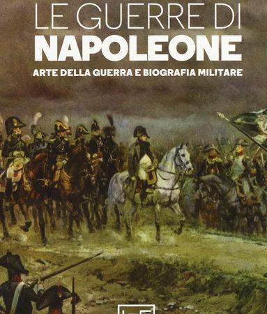 Le guerre di Napoleone. Arte della guerra e biografia militare
