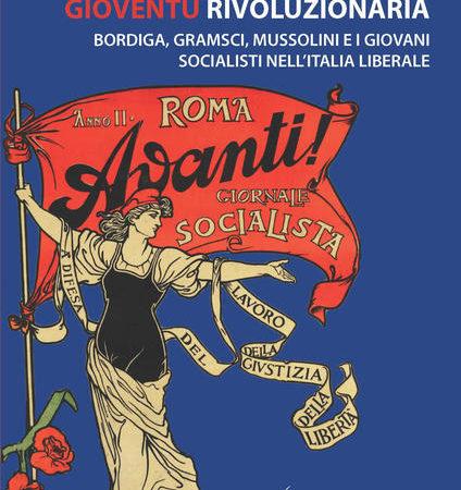 Gioventù rivoluzionaria. Bordiga, Gramsci, Mussolini e i giovani socialisti nell'Italia liberale