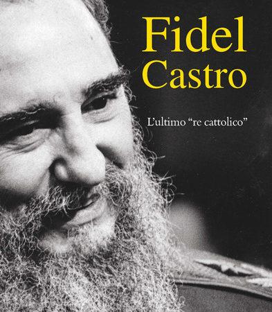 Fidel Castro. L'ultimo «re cattolico»