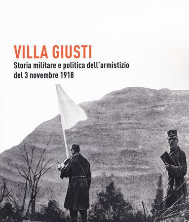 Villa Giusti. Storia militare e politica dell'armistizio del 3 novembre 1918