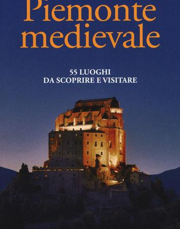 Piemonte medievale. 55 luoghi da scoprire e visitare