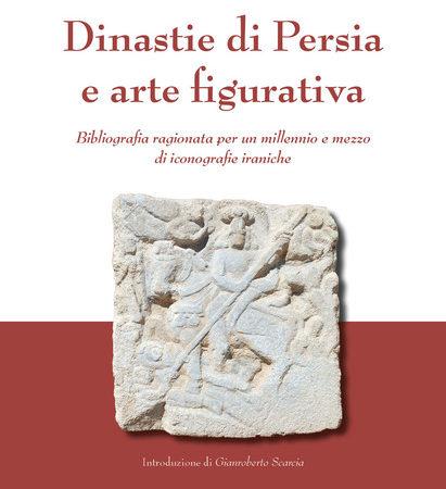 Dinastie di Persia e arte figurativa. Bibliografia ragionata per un millennio e mezzo di iconografie iraniche