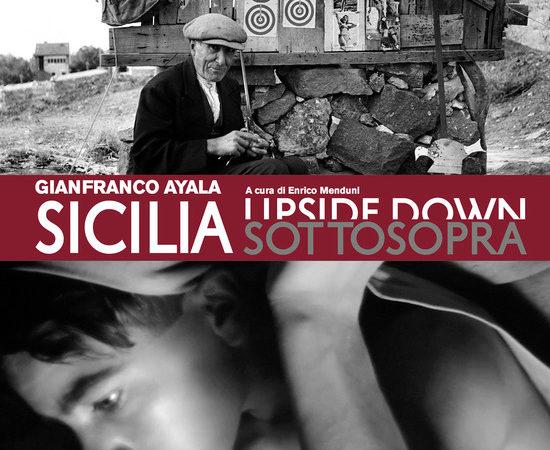 Sicilia sottosopra. Gianfranco Ayala: fotografia e cinema documentario. Ediz. illustrata